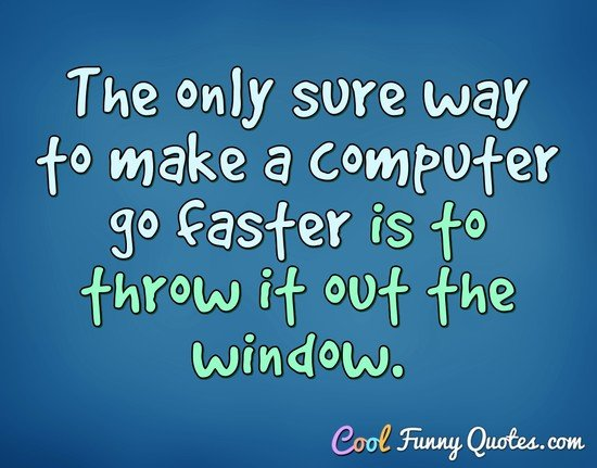 The only sure way to make a computer go faster is to throw it out the window. - Anonymous