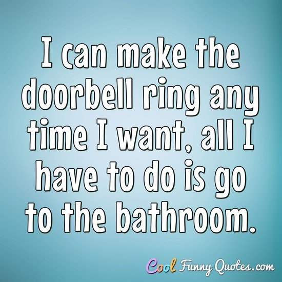 I can make the doorbell ring any time I want, all I have to do is go to the bathroom. - Anonymous