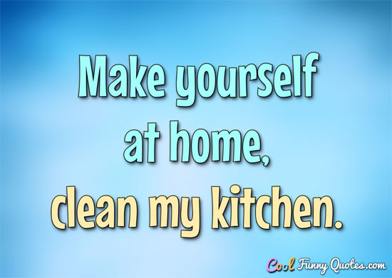 Make yourself at home... clean my kitchen. - Anonymous