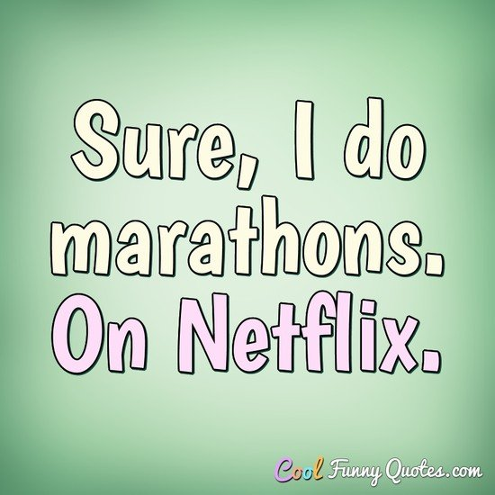 Sure, I do marathons. On Netflix. - Anonymous