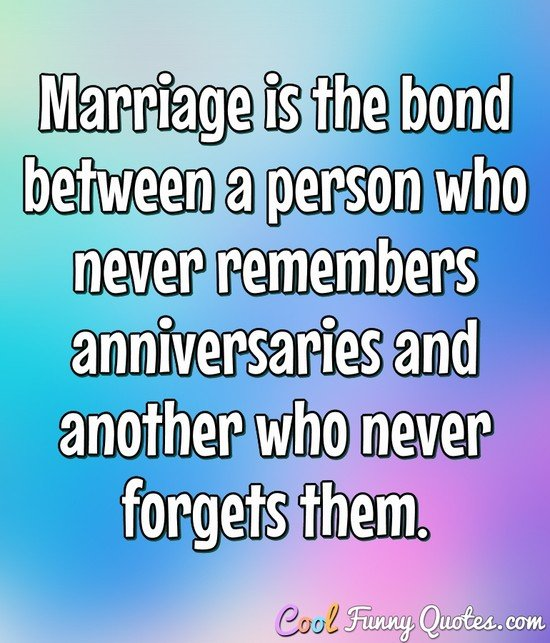 Marriage is the bond between a person who never remembers anniversaries and another who never forgets them.