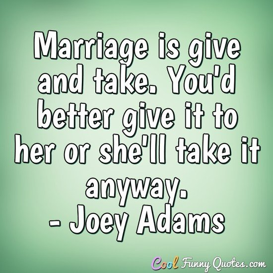 Marriage Is Give And Take Youd Better It To Her Or Shell Anyway