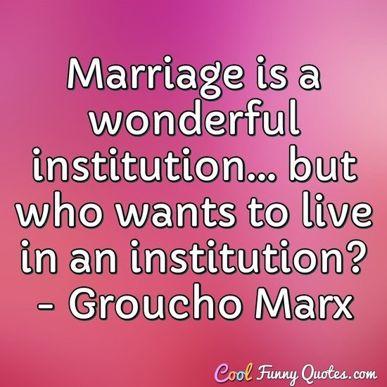 Marriage is a wonderful institution... but who wants to live in an institution? - Groucho Marx