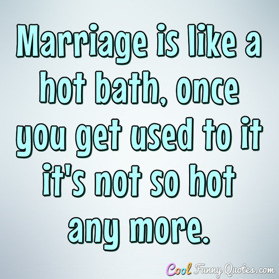 Marriage is like a hot bath, once you get used to it it's not so hot any more. - Anonymous