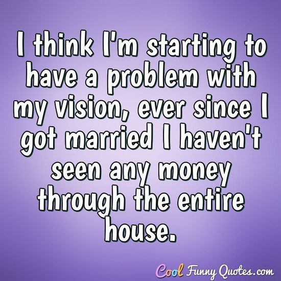 I think I'm starting to have a problem with my vision, ever since I got married I haven't seen any money through the entire house. - CoolFunnyQuotes.com