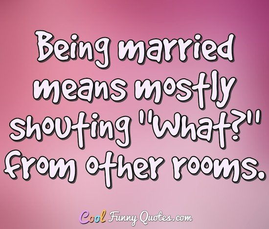 "Being married means mostly shouting ""What?"" from other rooms. - Anonymous"