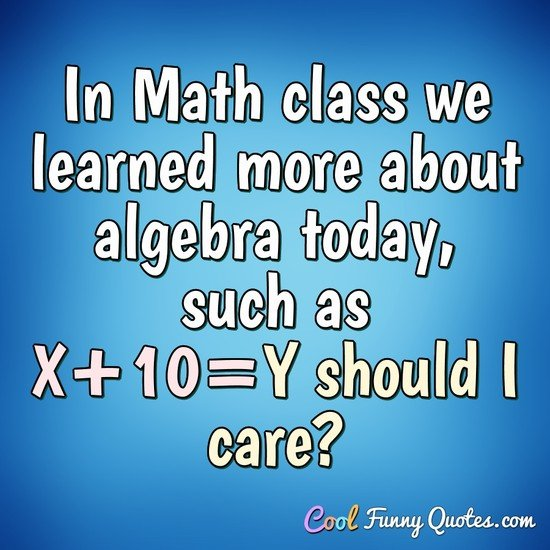 In Math class we learned more about algebra today, such as X+10=Y should I care?