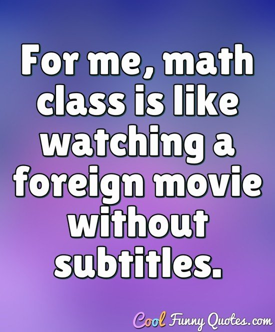 For me, math class is like watching a foreign movie without subtitles. - Anonymous