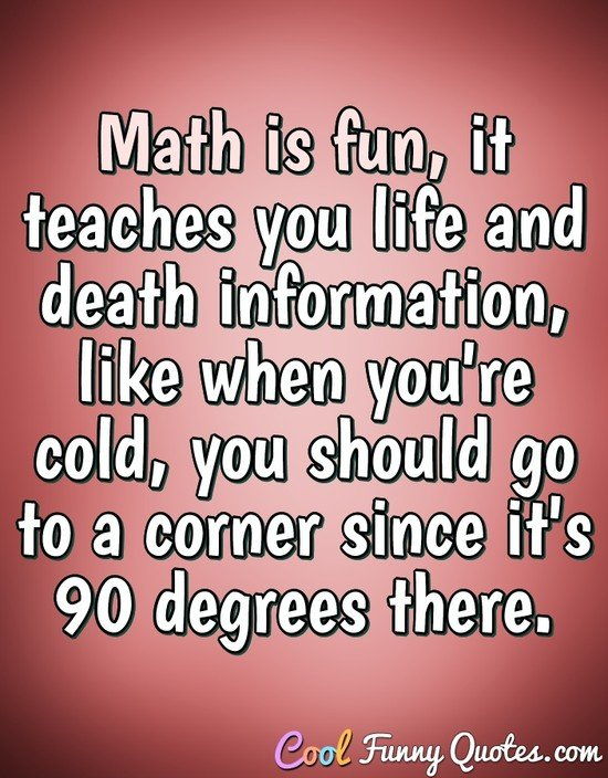 Math is fun, it teaches you life and death information, like when you're cold, you should go to a corner since it's 90 degrees there. - Anonymous