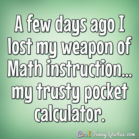 A few days ago I lost my weapon of Math instruction... my trusty pocket calculator. - Anonymous