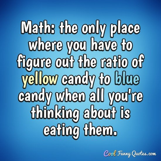 Math: the only place where you have to figure out the ratio of yellow candy to blue candy when all you're thinking about is eating them. - Anonymous
