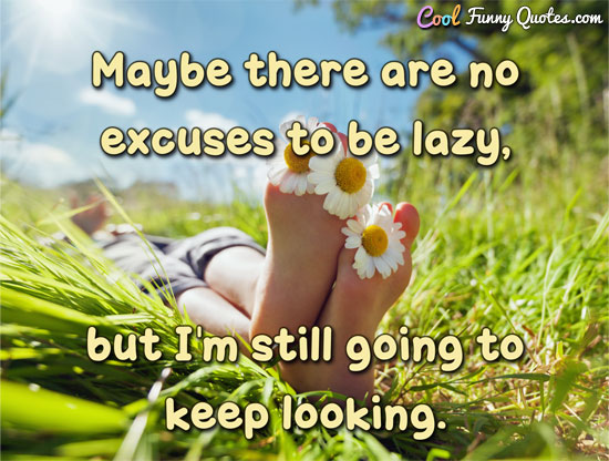 Maybe there are no excuses to be lazy, but I'm still going to keep looking. - Anonymous