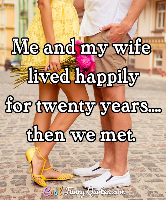 Me and my wife lived happily for twenty years.... then we met.