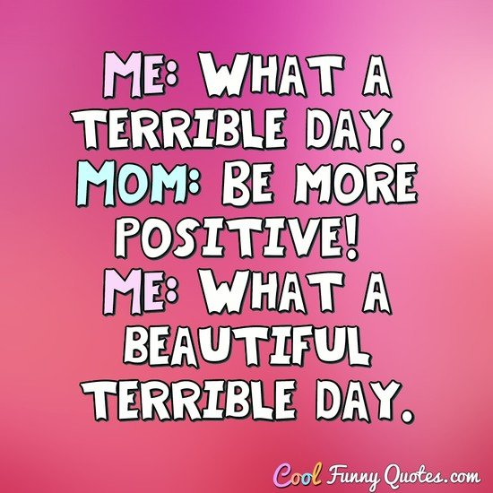 Me: What a terrible day. Mom: Be more positive! Me: What a beautiful terrible day. - Anonymous