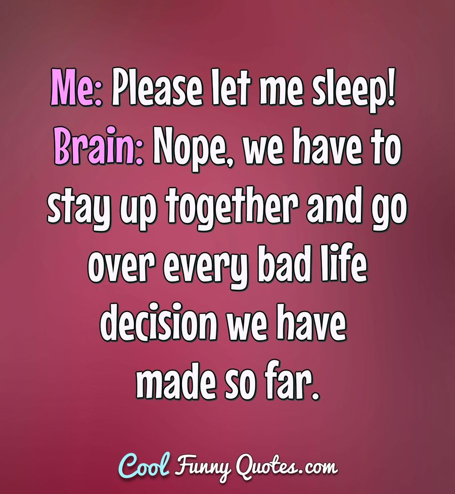 Me: Please let me sleep! Brain: Nope, we have to stay up together and go over every bad life decision we have made so far. - Anonymous