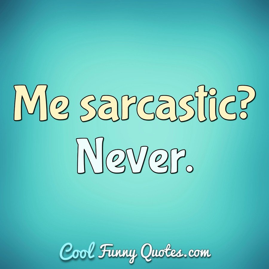 Me sarcastic? Never. - Anonymous