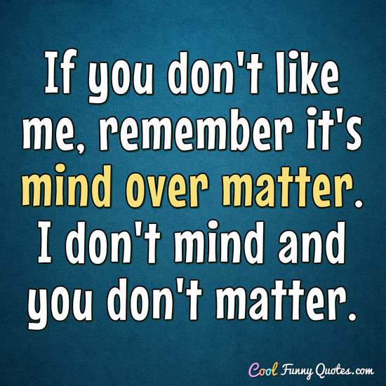 If you don't like me, remember it's mind over matter. I don't mind and you don't matter. - Anonymous