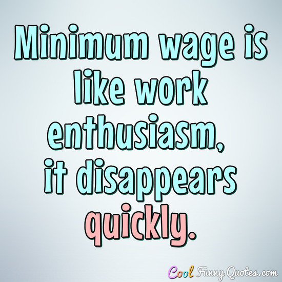 Minimum wage is like work enthusiasm, it disappears quickly. - Anonymous