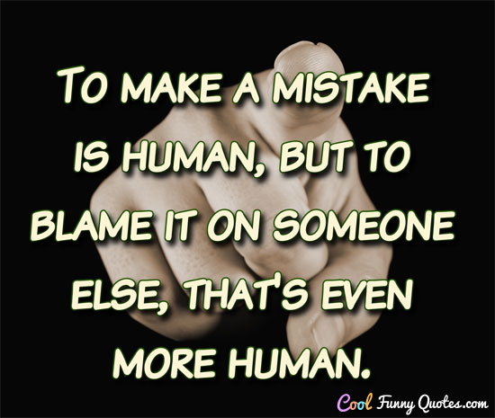 to make a mistake is human but to blame it on someone else that s