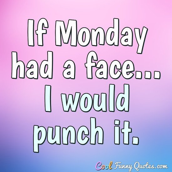 If Monday had a face... I would punch it. - Anonymous
