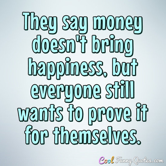 They say money doesn't bring happiness, but everyone still ...