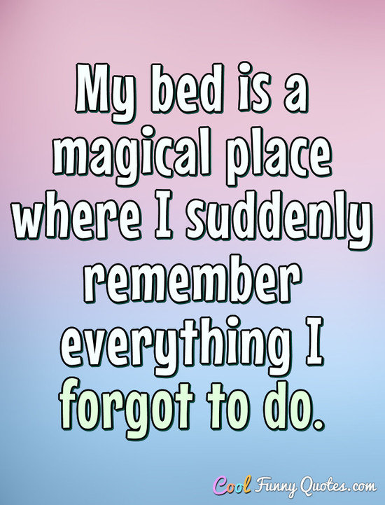 My bed is a magical place where I suddenly remember everything I forgot to do. - Anonymous