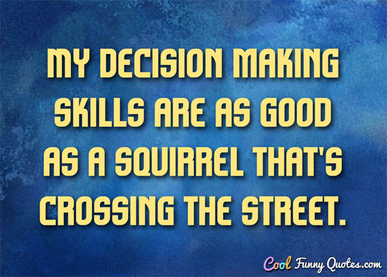 My decision making skills are as good as a squirrel that's ...