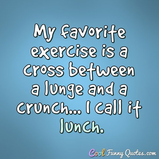 My favorite exercise is a cross between a lunge and a crunch... I call it lunch. - Anonymous