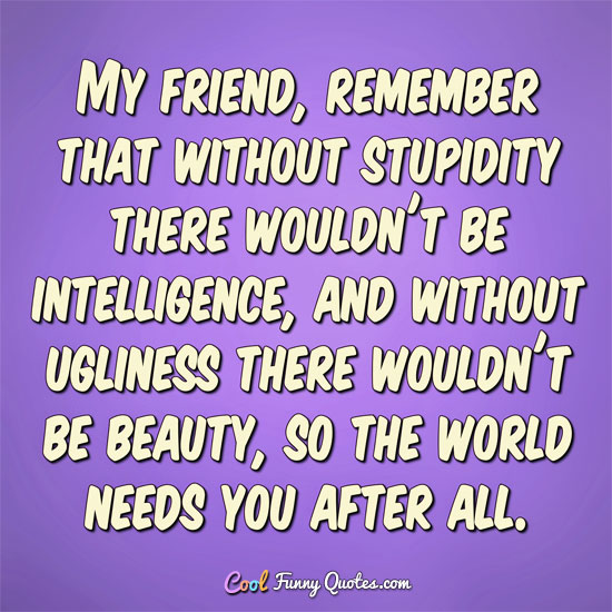 My friend, remember that without stupidity there wouldn't be intelligence, and without ugliness there wouldn't be beauty, so the world needs you after all.