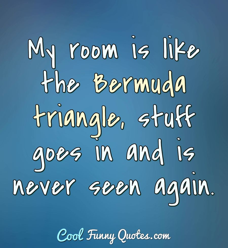 My room is like the Bermuda triangle, stuff goes in and is never seen again. - Anonymous