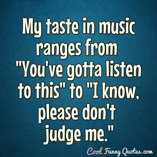 "My taste in music ranges from ""You've gotta listen to this"" to ""I know, please don't judge me."" - Anonymous"
