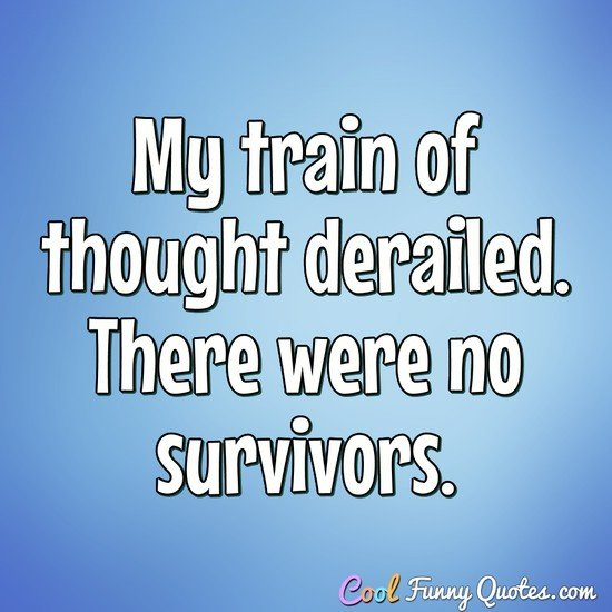 My train of thought derailed. There were no survivors. - Anonymous