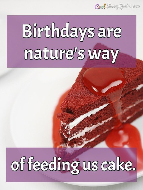 Birthdays are nature's way of feeding us cake.