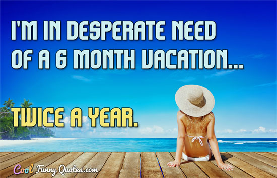 I'm in desperate need of a 6 month vacation... twice a year.