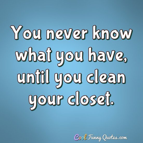 You never know what you have, until you clean your closet. - Anonymous