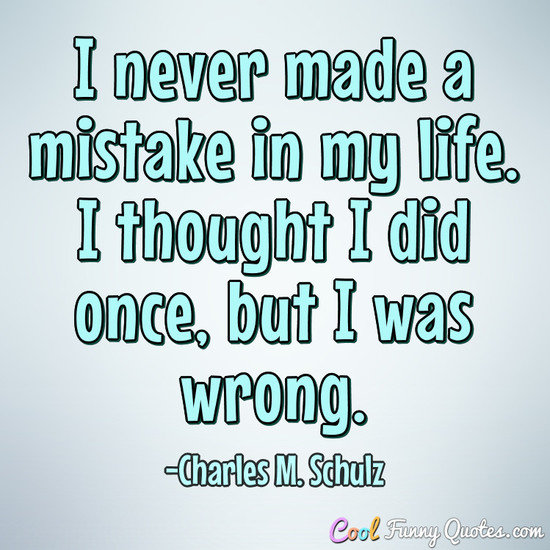 I never made a mistake in my life. I thought I did once, but I was wrong. - Charles M. Schulz