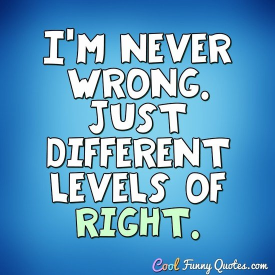 I'm never wrong. Just different levels of right. - Anonymous