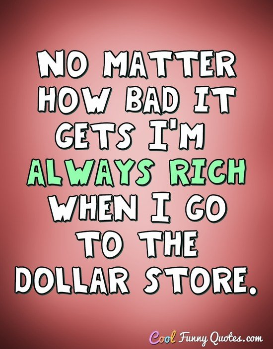No matter how bad it gets I'm always rich when I go to the dollar store. - Anonymous