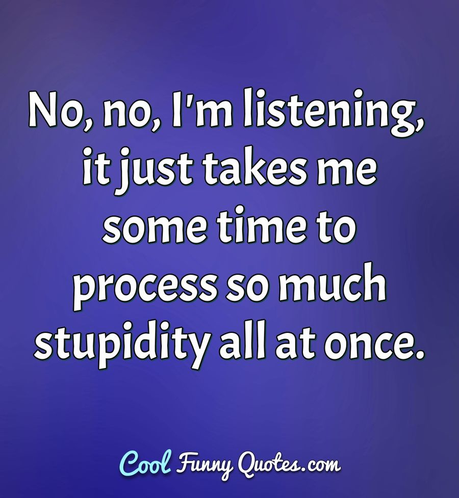 No, no, I'm listening, it just takes me some time to process so much stupidity all at once. - Anonymous