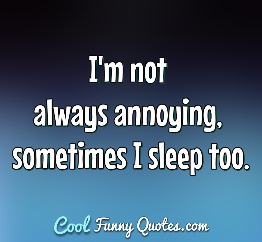 I'm not always annoying, sometimes I sleep too. - Anonymous