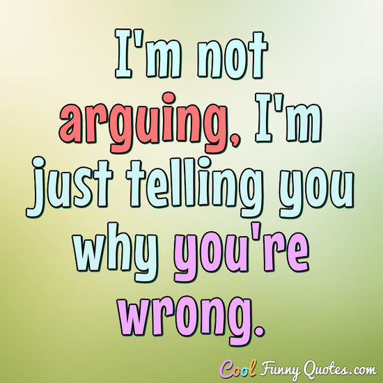 I'm not arguing, I'm just telling you why you're wrong. - Anonymous