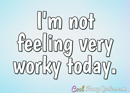 I'm not feeling very worky today. - Anonymous
