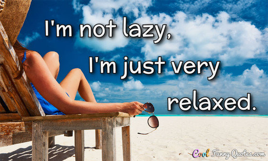 I'm not lazy, I'm just very relaxed.