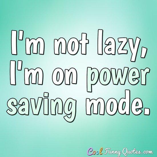I'm not lazy, I'm on power saving mode. - Anonymous