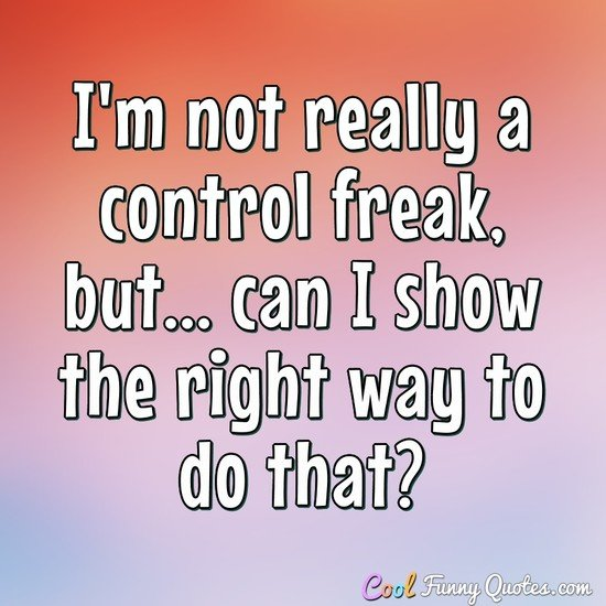 I'm not really a control freak, but... can I show the right way to do that? - Anonymous