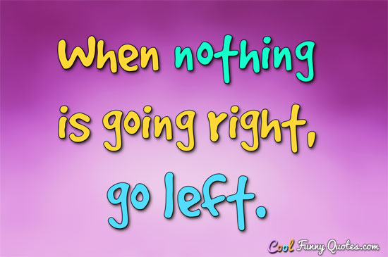 When nothing is going right, go left. - Anonymous