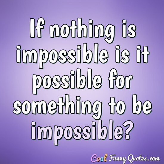If nothing is impossible is it possible for something to be impossible? - Anonymous