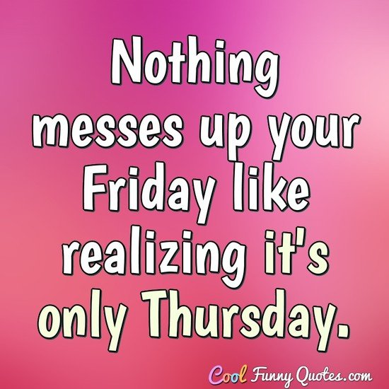 Nothing messes up your Friday like realizing it's only Thursday. - Anonymous