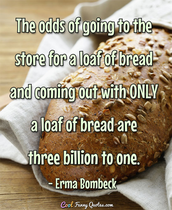 The odds of going to the store for a loaf of bread and coming out with ONLY a loaf of bread are three billion to one.
