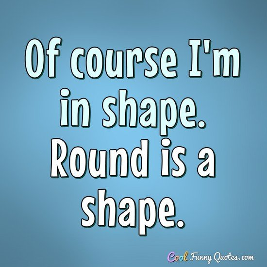 Of course I'm in shape. Round is a shape. - Anonymous